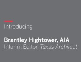 Introducing Brantley Hightower, AIA, Interim Editor, Texas Architect